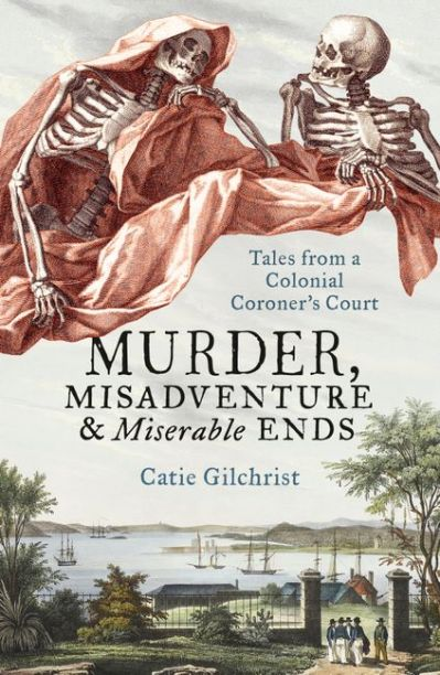 Catie Gilchrist - Murder, Misadventure & Miserable Ends - Tales from a Colonial Coroner's Court